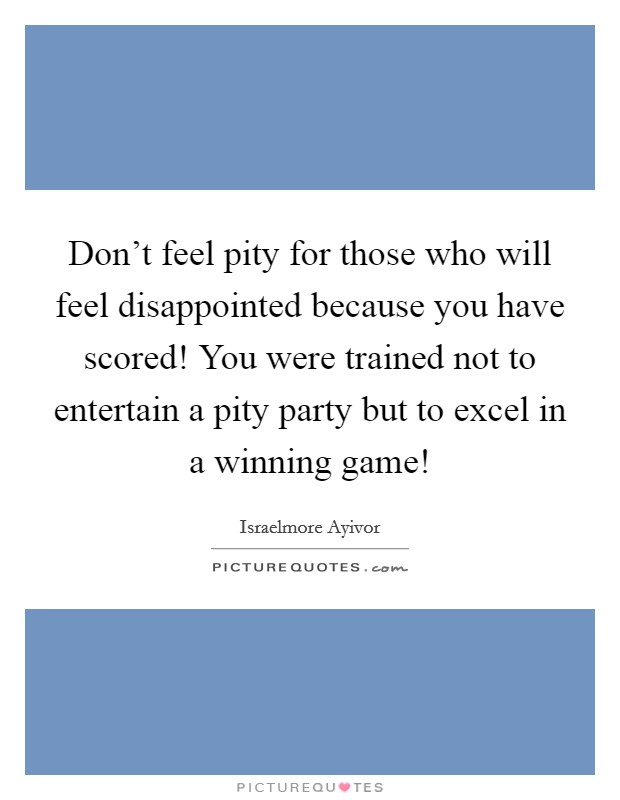 Don't feel pity for those who will feel disappointed because you have scored! You were trained not to entertain a pity party but to excel in a winning game! Picture Quote #1