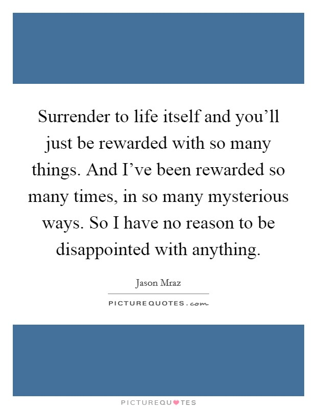 Surrender to life itself and you'll just be rewarded with so many things. And I've been rewarded so many times, in so many mysterious ways. So I have no reason to be disappointed with anything Picture Quote #1
