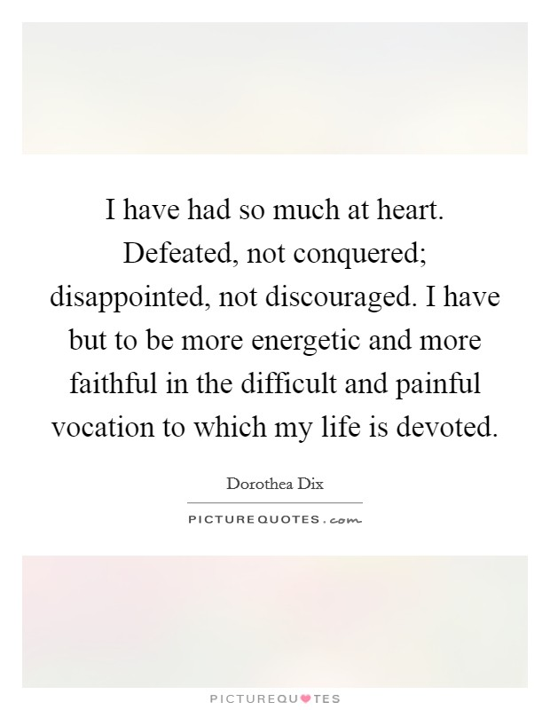 I have had so much at heart. Defeated, not conquered; disappointed, not discouraged. I have but to be more energetic and more faithful in the difficult and painful vocation to which my life is devoted Picture Quote #1