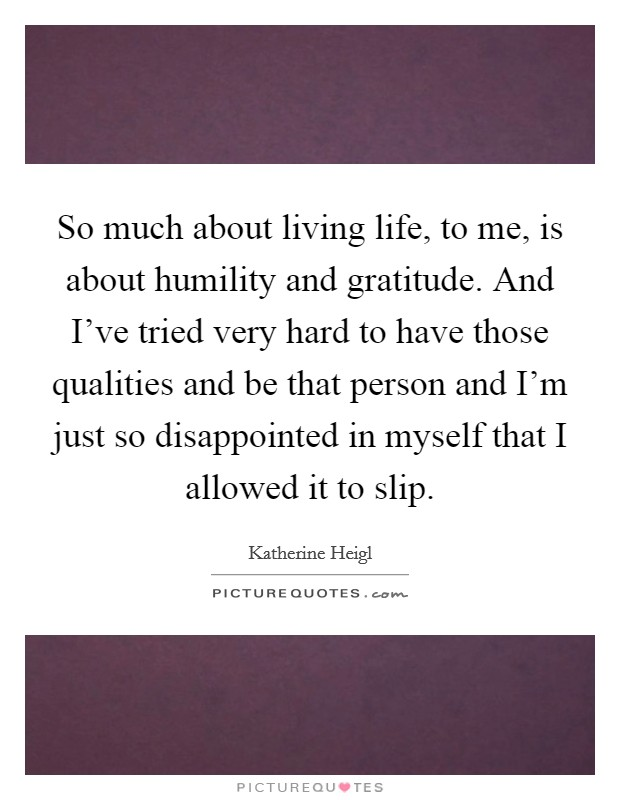 So much about living life, to me, is about humility and gratitude. And I've tried very hard to have those qualities and be that person and I'm just so disappointed in myself that I allowed it to slip Picture Quote #1