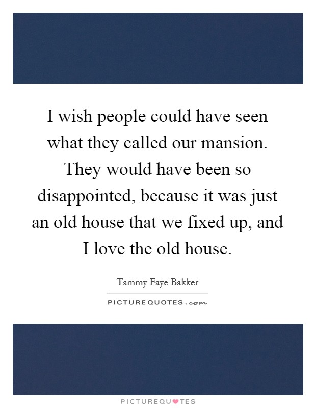 I wish people could have seen what they called our mansion. They would have been so disappointed, because it was just an old house that we fixed up, and I love the old house Picture Quote #1