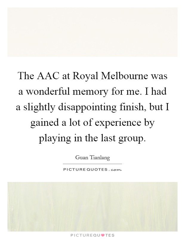 The AAC at Royal Melbourne was a wonderful memory for me. I had a slightly disappointing finish, but I gained a lot of experience by playing in the last group Picture Quote #1