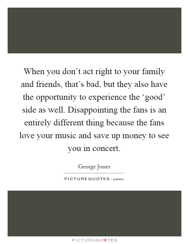 When you don't act right to your family and friends, that's bad, but they also have the opportunity to experience the 'good' side as well. Disappointing the fans is an entirely different thing because the fans love your music and save up money to see you in concert Picture Quote #1