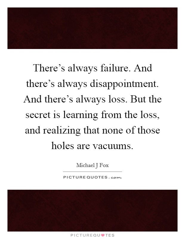 There's always failure. And there's always disappointment. And there's always loss. But the secret is learning from the loss, and realizing that none of those holes are vacuums Picture Quote #1