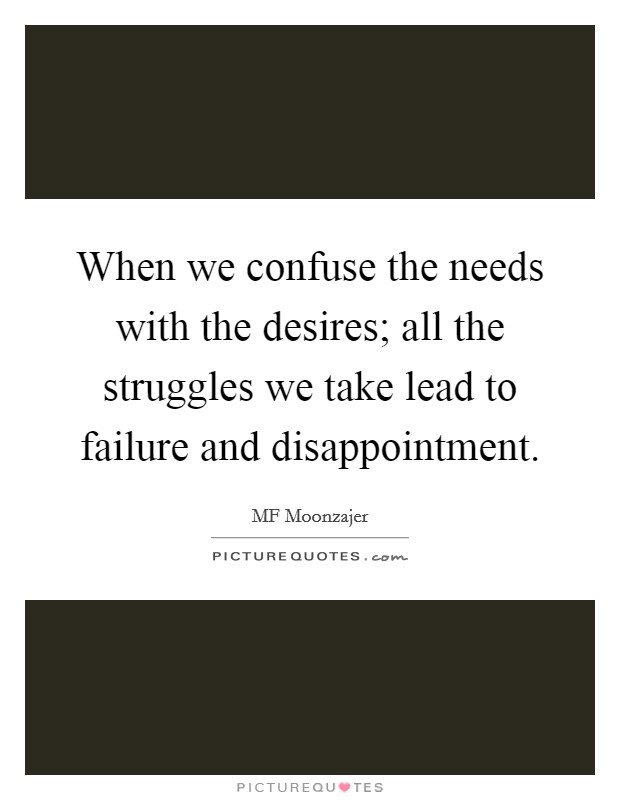 When we confuse the needs with the desires; all the struggles we take lead to failure and disappointment Picture Quote #1