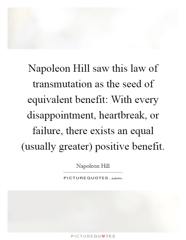 Napoleon Hill saw this law of transmutation as the seed of equivalent benefit: With every disappointment, heartbreak, or failure, there exists an equal (usually greater) positive benefit Picture Quote #1