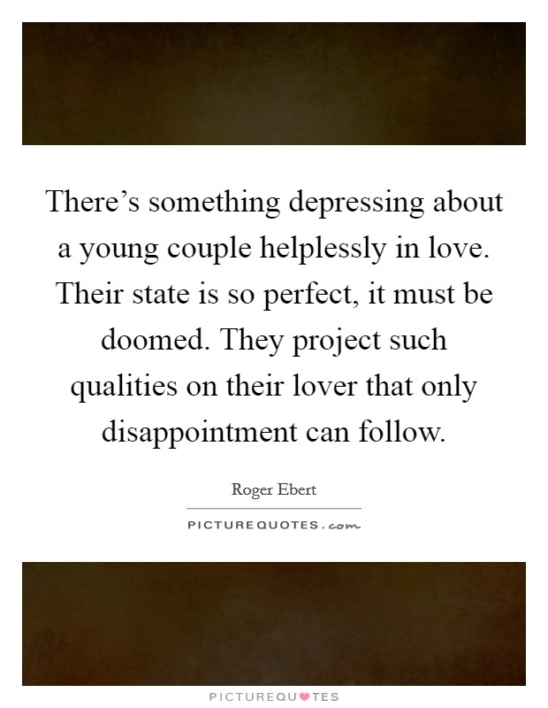 There's something depressing about a young couple helplessly in love. Their state is so perfect, it must be doomed. They project such qualities on their lover that only disappointment can follow Picture Quote #1