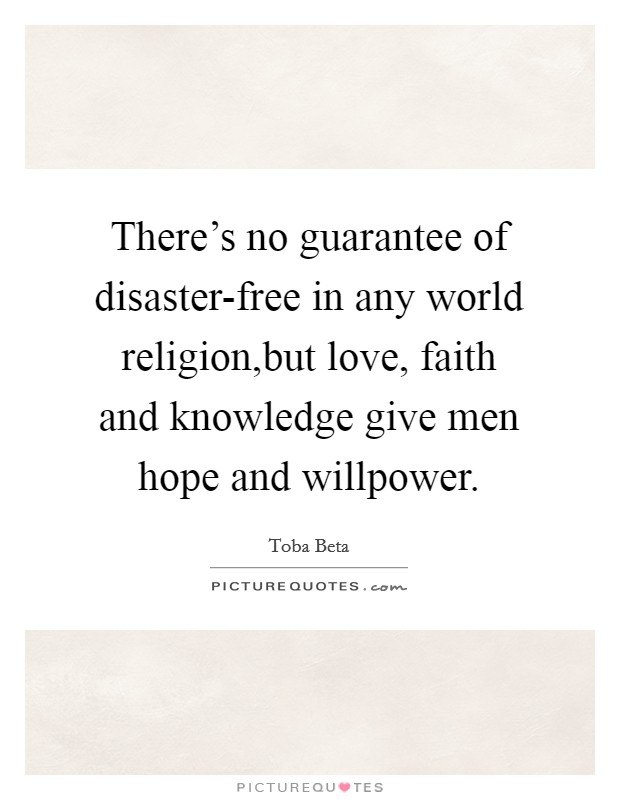 There's no guarantee of disaster-free in any world religion,but love, faith and knowledge give men hope and willpower. Picture Quote #1