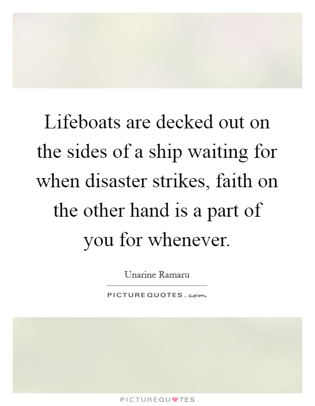 Lifeboats are decked out on the sides of a ship waiting for when disaster strikes, faith on the other hand is a part of you for whenever Picture Quote #1