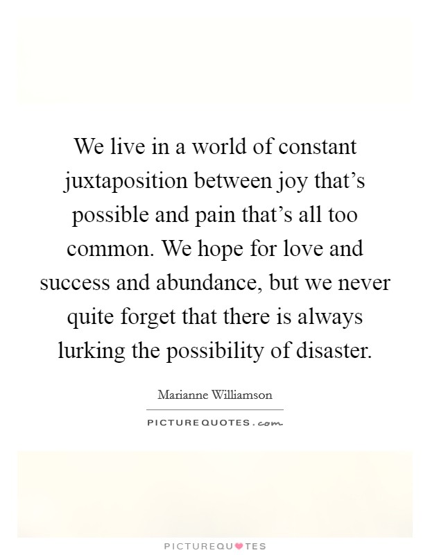 We live in a world of constant juxtaposition between joy that's possible and pain that's all too common. We hope for love and success and abundance, but we never quite forget that there is always lurking the possibility of disaster. Picture Quote #1