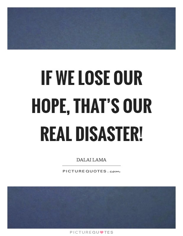 If we lose our hope, that's our real disaster! Picture Quote #1