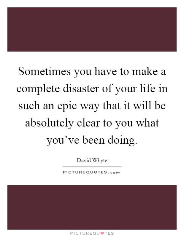 Sometimes you have to make a complete disaster of your life in such an epic way that it will be absolutely clear to you what you've been doing Picture Quote #1