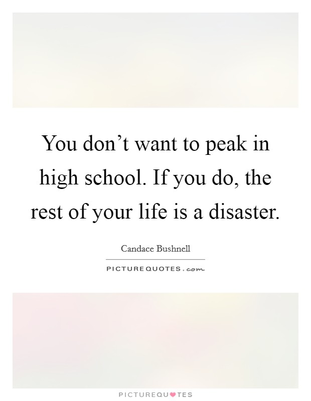 You don't want to peak in high school. If you do, the rest of your life is a disaster Picture Quote #1