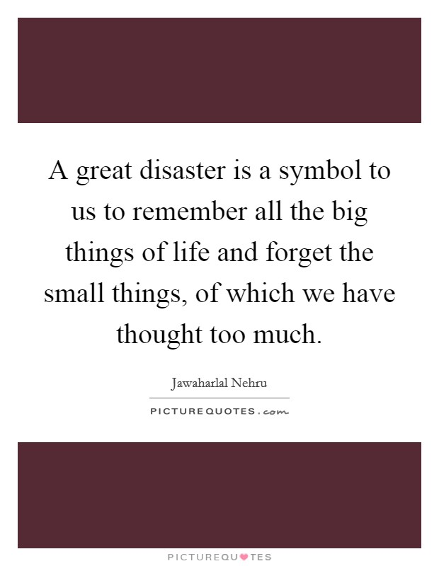 A great disaster is a symbol to us to remember all the big things of life and forget the small things, of which we have thought too much Picture Quote #1