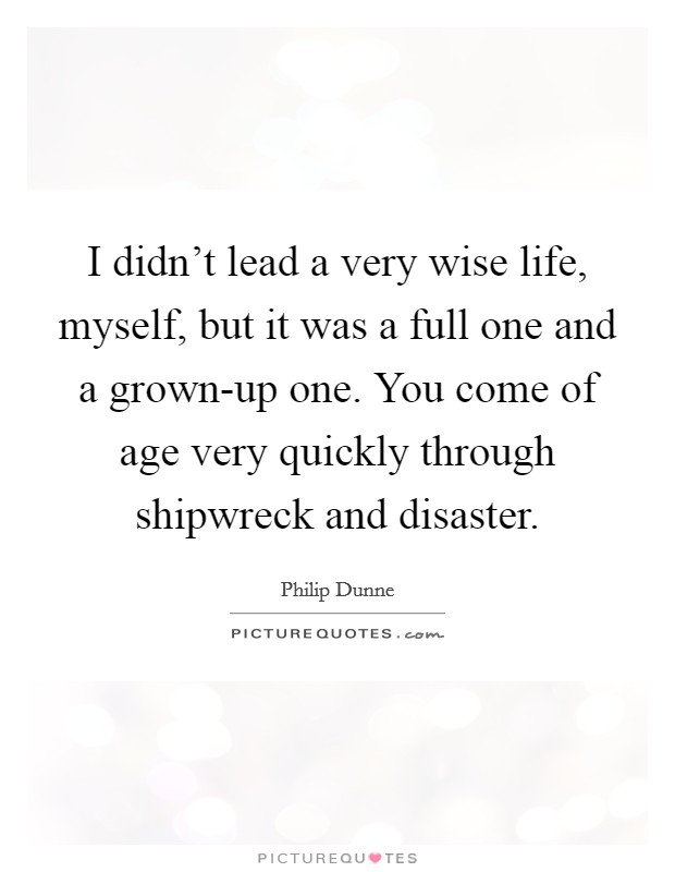 I didn't lead a very wise life, myself, but it was a full one and a grown-up one. You come of age very quickly through shipwreck and disaster Picture Quote #1