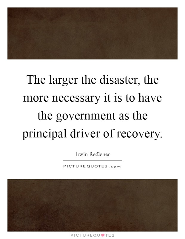 The larger the disaster, the more necessary it is to have the government as the principal driver of recovery Picture Quote #1