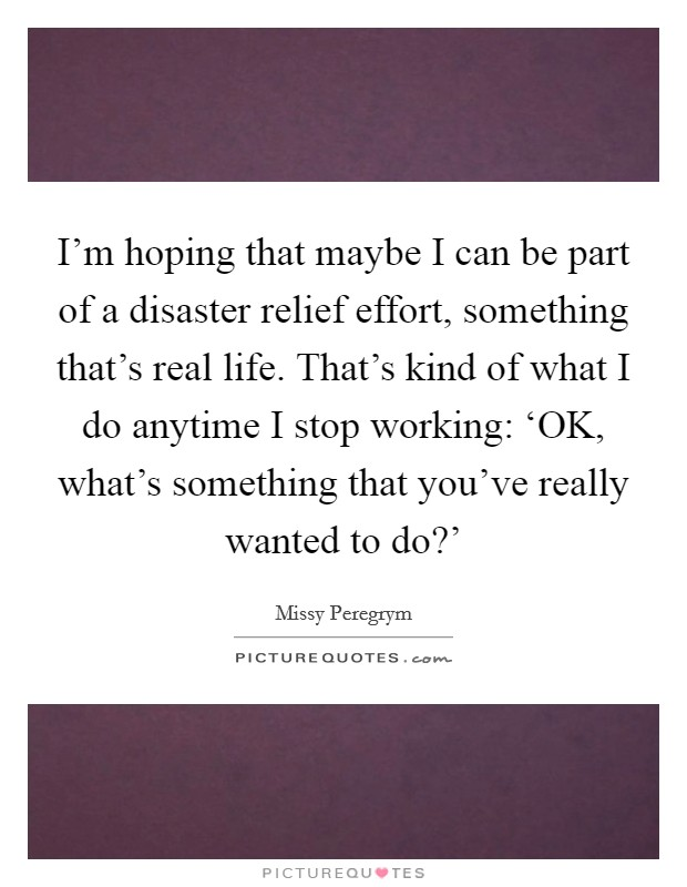 I'm hoping that maybe I can be part of a disaster relief effort, something that's real life. That's kind of what I do anytime I stop working: 'OK, what's something that you've really wanted to do?' Picture Quote #1