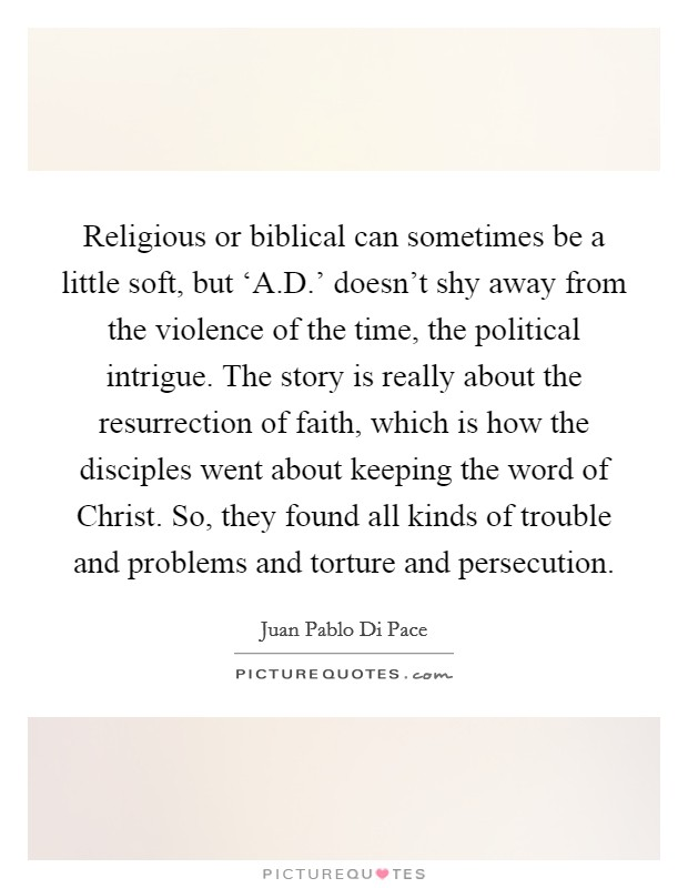 Religious or biblical can sometimes be a little soft, but 'A.D.' doesn't shy away from the violence of the time, the political intrigue. The story is really about the resurrection of faith, which is how the disciples went about keeping the word of Christ. So, they found all kinds of trouble and problems and torture and persecution Picture Quote #1