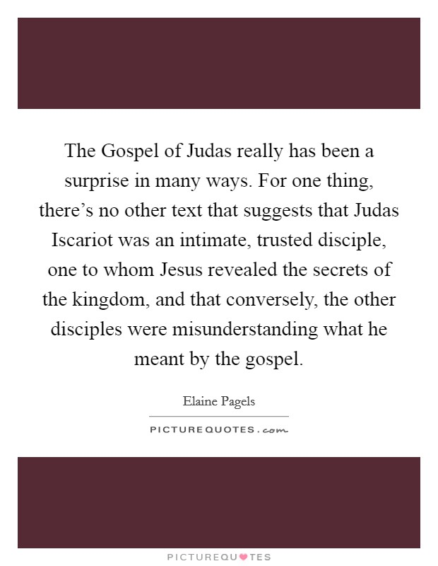 The Gospel of Judas really has been a surprise in many ways. For one thing, there's no other text that suggests that Judas Iscariot was an intimate, trusted disciple, one to whom Jesus revealed the secrets of the kingdom, and that conversely, the other disciples were misunderstanding what he meant by the gospel Picture Quote #1