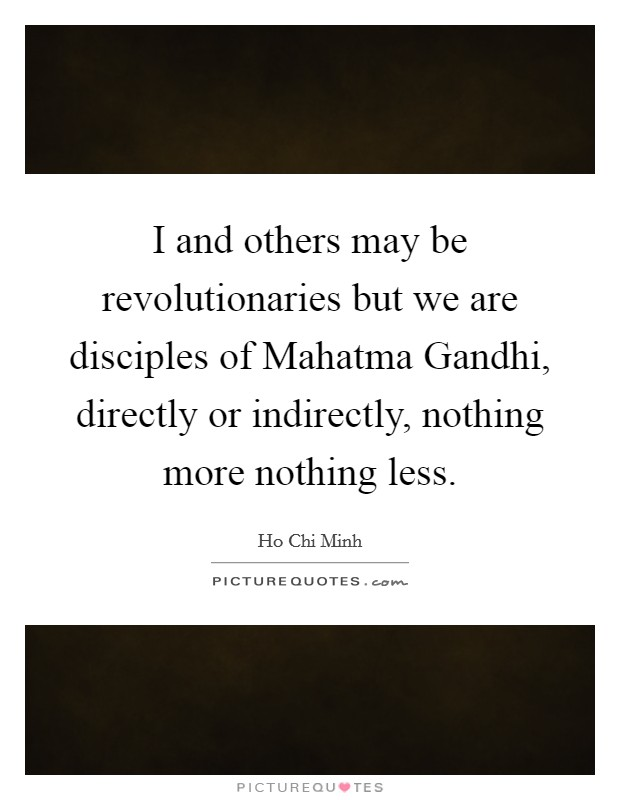I and others may be revolutionaries but we are disciples of Mahatma Gandhi, directly or indirectly, nothing more nothing less Picture Quote #1