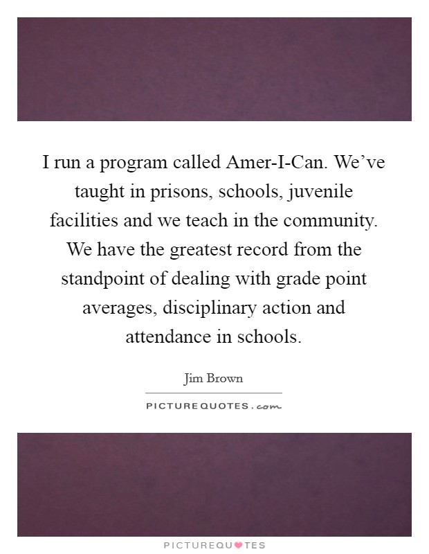 I run a program called Amer-I-Can. We've taught in prisons, schools, juvenile facilities and we teach in the community. We have the greatest record from the standpoint of dealing with grade point averages, disciplinary action and attendance in schools Picture Quote #1