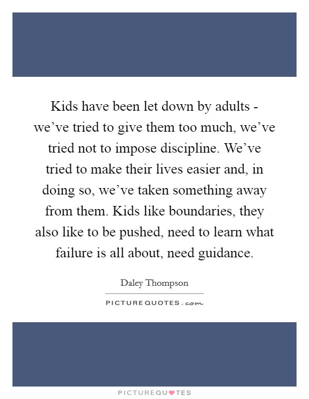 Kids have been let down by adults - we've tried to give them too much, we've tried not to impose discipline. We've tried to make their lives easier and, in doing so, we've taken something away from them. Kids like boundaries, they also like to be pushed, need to learn what failure is all about, need guidance Picture Quote #1