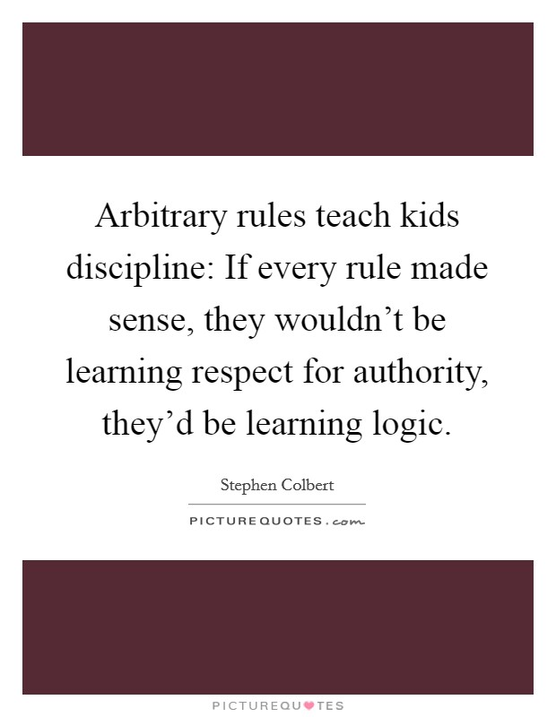 Arbitrary rules teach kids discipline: If every rule made sense, they wouldn't be learning respect for authority, they'd be learning logic Picture Quote #1
