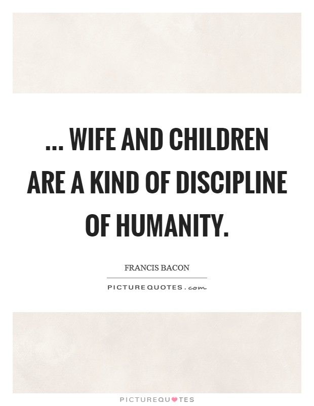 ... wife and children are a kind of discipline of humanity Picture Quote #1