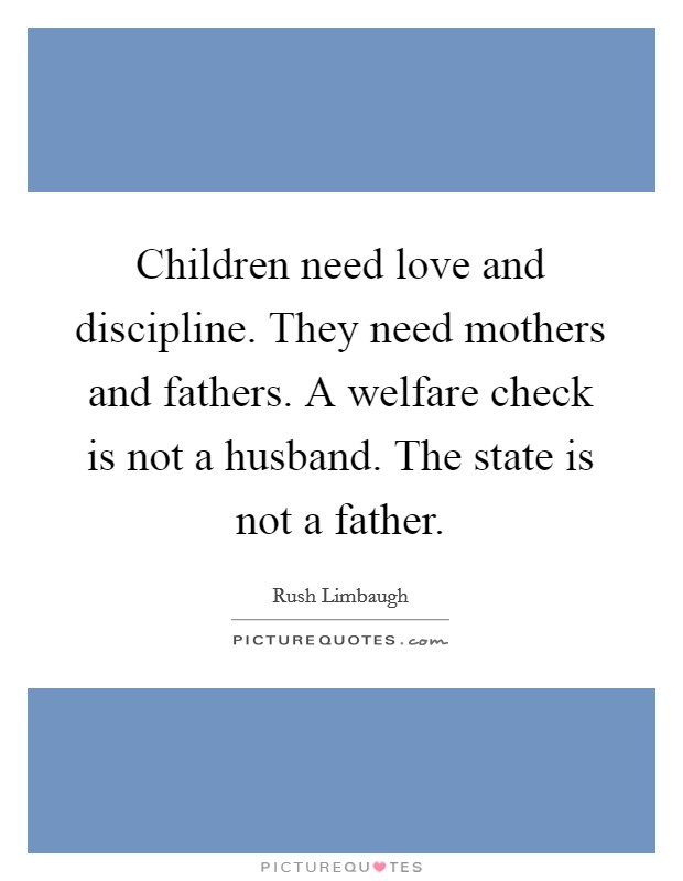 Children need love and discipline. They need mothers and fathers. A welfare check is not a husband. The state is not a father Picture Quote #1