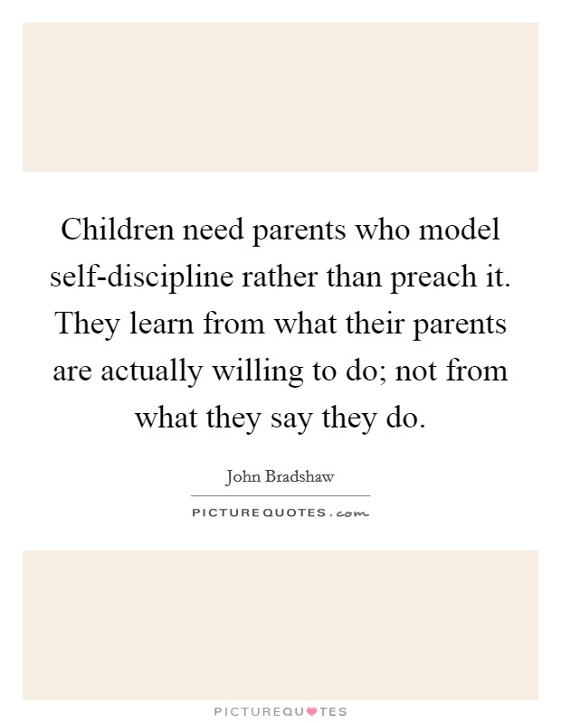 Children need parents who model self-discipline rather than preach it. They learn from what their parents are actually willing to do; not from what they say they do Picture Quote #1