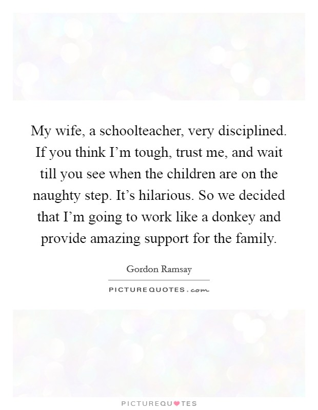 My wife, a schoolteacher, very disciplined. If you think I'm tough, trust me, and wait till you see when the children are on the naughty step. It's hilarious. So we decided that I'm going to work like a donkey and provide amazing support for the family Picture Quote #1