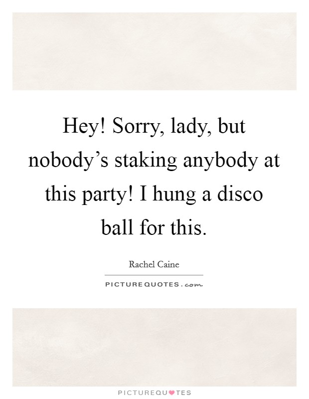 Hey! Sorry, lady, but nobody's staking anybody at this party! I hung a disco ball for this Picture Quote #1