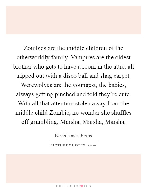 Zombies are the middle children of the otherworldly family. Vampires are the oldest brother who gets to have a room in the attic, all tripped out with a disco ball and shag carpet. Werewolves are the youngest, the babies, always getting pinched and told they're cute. With all that attention stolen away from the middle child Zombie, no wonder she shuffles off grumbling, Marsha, Marsha, Marsha Picture Quote #1