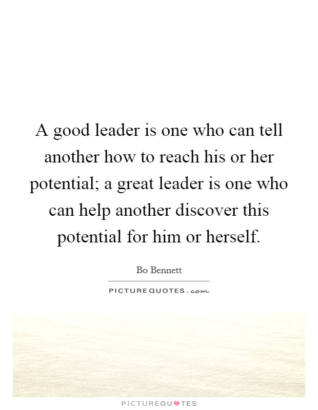 A good leader is one who can tell another how to reach his or her potential; a great leader is one who can help another discover this potential for him or herself Picture Quote #1