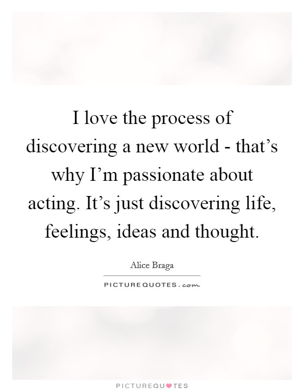 I love the process of discovering a new world - that's why I'm passionate about acting. It's just discovering life, feelings, ideas and thought Picture Quote #1