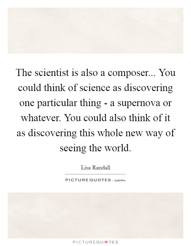 The scientist is also a composer... You could think of science as discovering one particular thing - a supernova or whatever. You could also think of it as discovering this whole new way of seeing the world Picture Quote #1