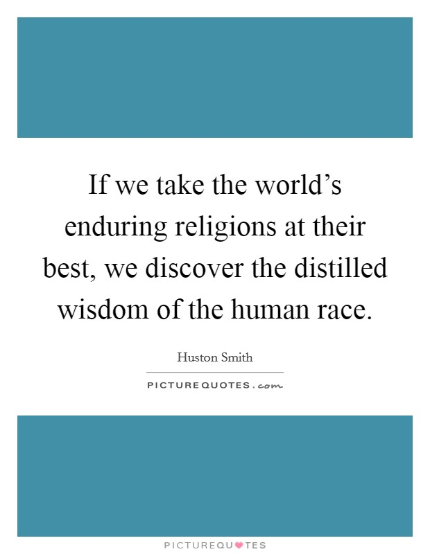 If we take the world's enduring religions at their best, we discover the distilled wisdom of the human race Picture Quote #1