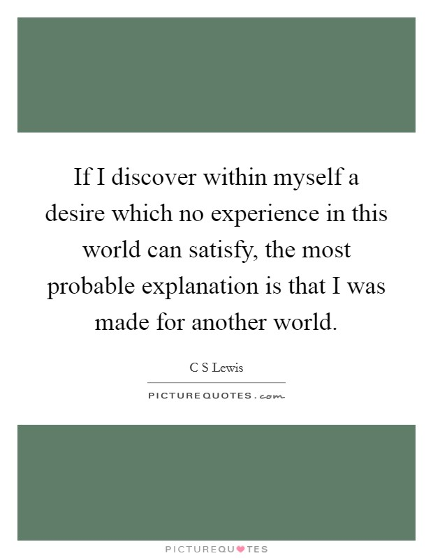 If I discover within myself a desire which no experience in this world can satisfy, the most probable explanation is that I was made for another world Picture Quote #1
