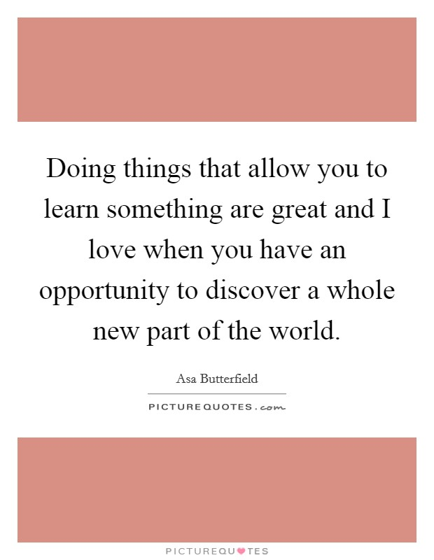 Doing things that allow you to learn something are great and I love when you have an opportunity to discover a whole new part of the world Picture Quote #1