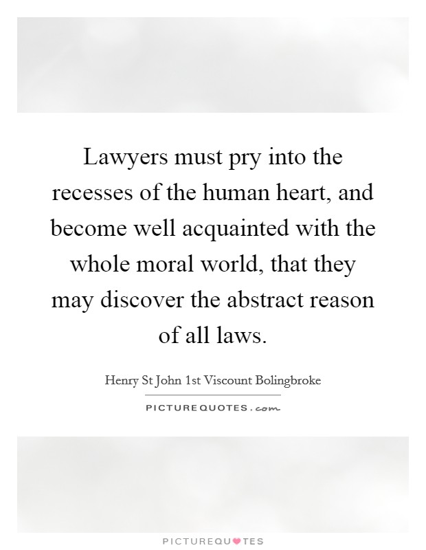 Lawyers must pry into the recesses of the human heart, and become well acquainted with the whole moral world, that they may discover the abstract reason of all laws Picture Quote #1