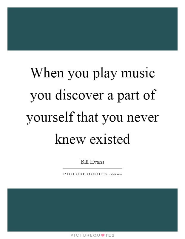 When you play music you discover a part of yourself that you never knew existed Picture Quote #1