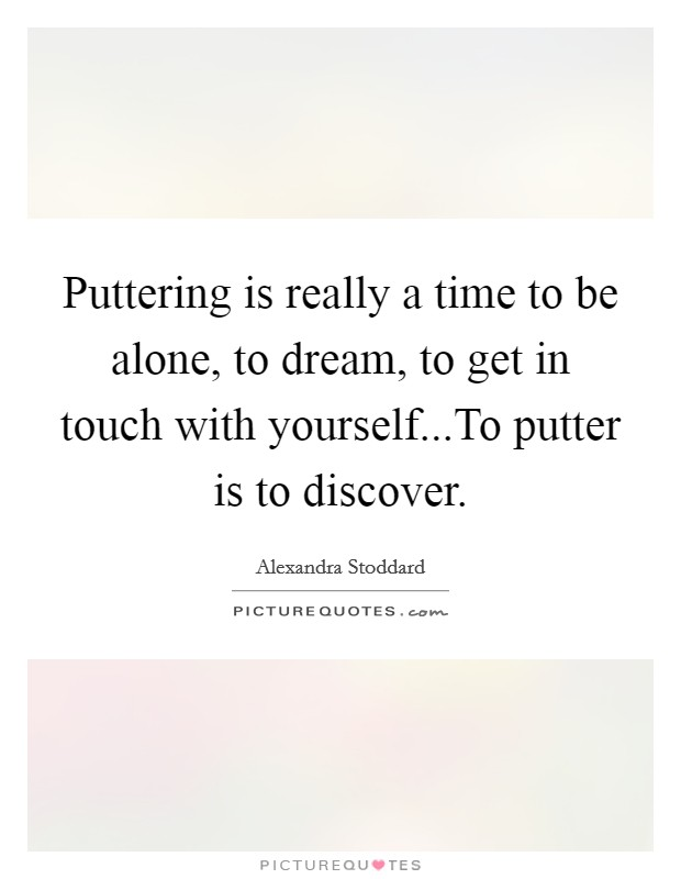 Puttering is really a time to be alone, to dream, to get in touch with yourself...To putter is to discover. Picture Quote #1