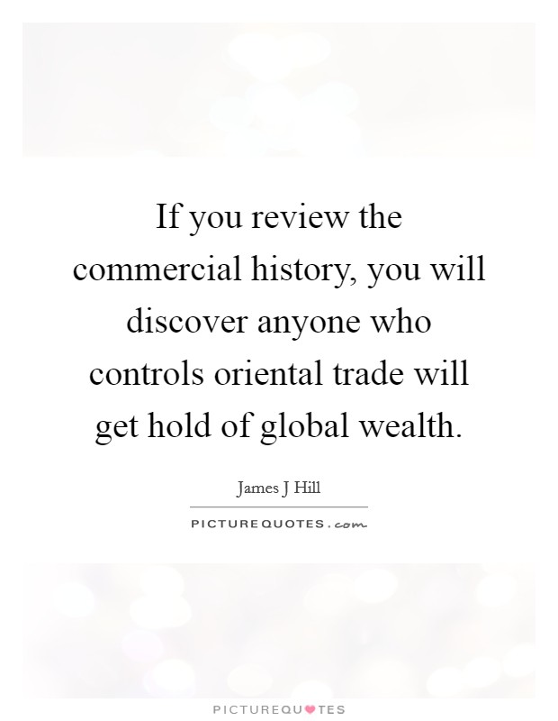 If you review the commercial history, you will discover anyone who controls oriental trade will get hold of global wealth Picture Quote #1