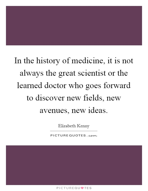 In the history of medicine, it is not always the great scientist or the learned doctor who goes forward to discover new fields, new avenues, new ideas Picture Quote #1