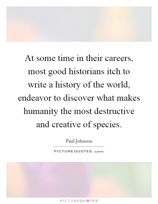 At some time in their careers, most good historians itch to write a history of the world, endeavor to discover what makes humanity the most destructive and creative of species. Picture Quote #1