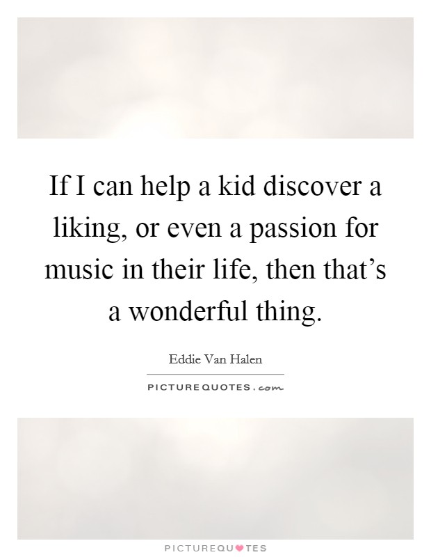 If I can help a kid discover a liking, or even a passion for music in their life, then that's a wonderful thing Picture Quote #1