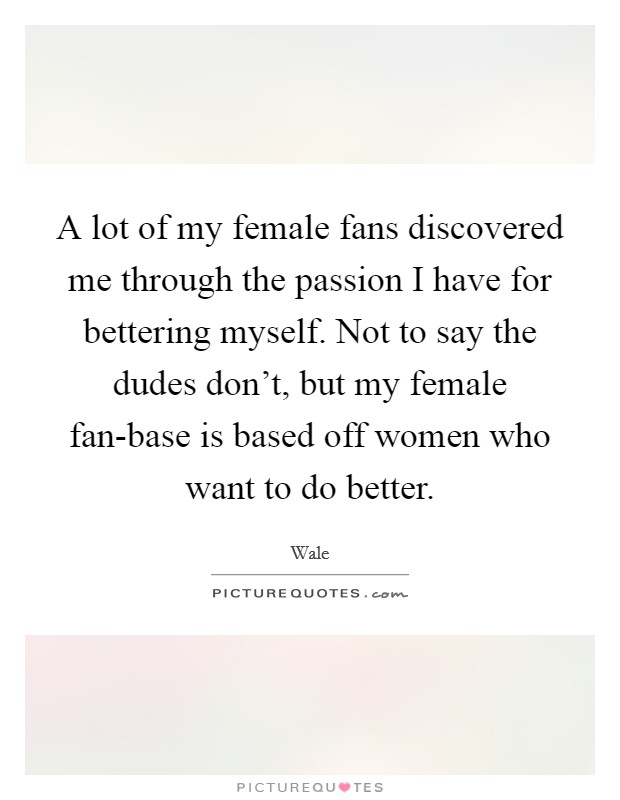 A lot of my female fans discovered me through the passion I have for bettering myself. Not to say the dudes don't, but my female fan-base is based off women who want to do better Picture Quote #1