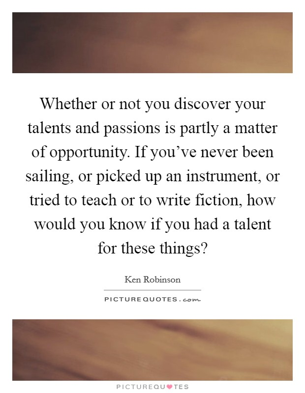 Whether or not you discover your talents and passions is partly a matter of opportunity. If you've never been sailing, or picked up an instrument, or tried to teach or to write fiction, how would you know if you had a talent for these things? Picture Quote #1