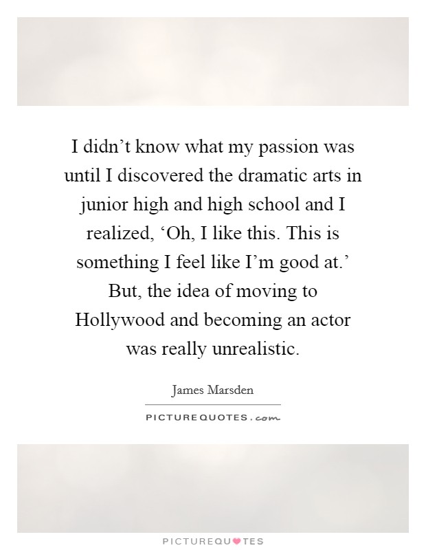 I didn't know what my passion was until I discovered the dramatic arts in junior high and high school and I realized, 'Oh, I like this. This is something I feel like I'm good at.' But, the idea of moving to Hollywood and becoming an actor was really unrealistic Picture Quote #1