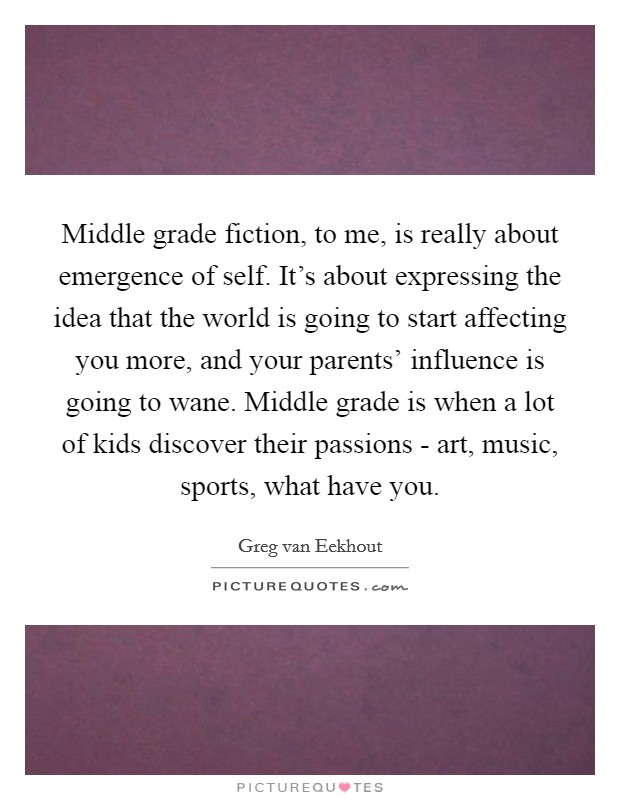 Middle grade fiction, to me, is really about emergence of self. It's about expressing the idea that the world is going to start affecting you more, and your parents' influence is going to wane. Middle grade is when a lot of kids discover their passions - art, music, sports, what have you Picture Quote #1